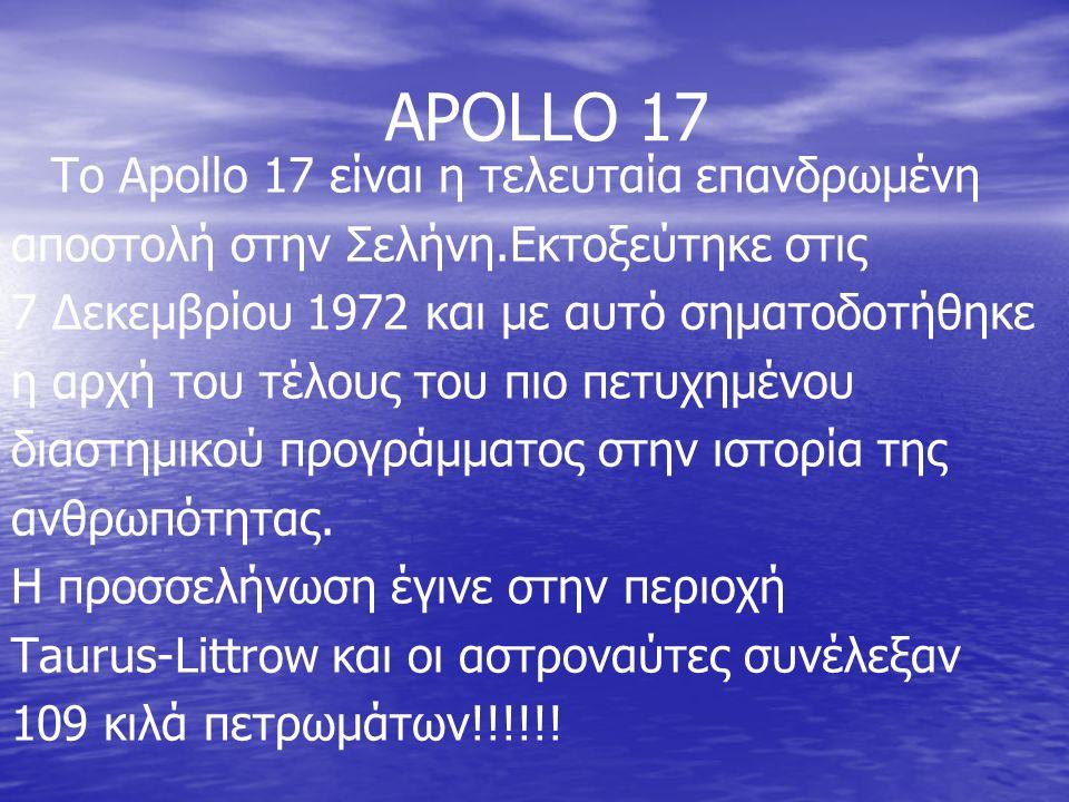 APOLLO 17 To Apollo 17 είναι η τελευταία επανδρωμένη αποστολή στην Σελήνη.Εκτοξεύτηκε στις 7 Δεκεμβρίου 1972 και με αυτό σηματοδοτήθηκε η αρχή του τέλους του πιο πετυχημένου διαστημικού προγράμματος στην ιστορία της ανθρωπότητας.
