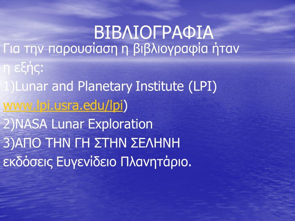 ΒΙΒΛΙΟΓΡΑΦΙΑ Για την παρουσίαση η βιβλιογραφία ήταν η εξής: 1)Lunar and Planetary Institute (LPI) www.lpi.usra.edu/lpiwww.lpi.usra.edu/lpi) 2)NASA Lunar Exploration 3)ΑΠΟ ΤΗΝ ΓΗ ΣΤΗΝ ΣΕΛΗΝΗ εκδόσεις Ευγενίδειο Πλανητάριο.
