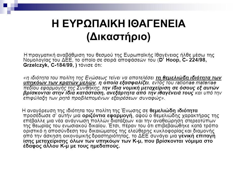 Η ΕΥΡΩΠΑΙΚΗ ΙΘΑΓΕΝΕΙΑ (Δικαστήριο) Η πραγματική αναβάθμιση του θεσμού της Ευρωπαϊκής Ιθαγένειας ήλθε μέσω της Νομολογίας του ΔΕΕ, το οποίο σε σειρά αποφάσεών του (D' Hoop, C- 224/98, Grzelczyk, C-184/99, ) τόνισε ότι: «η ιδιότητα του πολίτη της Ενώσεως τείνει να αποτελέσει τη θεμελιώδη ιδιότητα των υπηκόων των κρατών μελών, η οποία εξασφαλίζει, εντός του rationae materiae πεδίου εφαρμογής της Συνθήκης, την ίδια νομική μεταχείριση σε όσους εξ αυτών βρίσκονται στην ίδια κατάσταση, ανεξάρτητα από την ιθαγένειά τους και υπό την επιφύλαξη των ρητά προβλεπομένων εξαιρέσεων συναφώς».