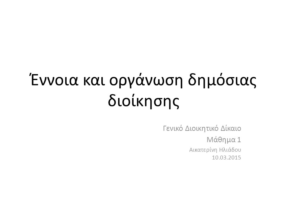 Έννοια και οργάνωση δημόσιας διοίκησης Γενικό Διοικητικό Δίκαιο Μάθημα 1 Αικατερίνη Ηλιάδου 10.03.2015