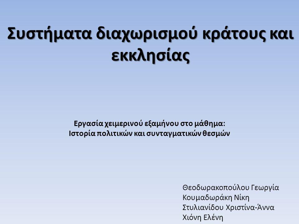 Συστήματα διαχωρισμού κράτους και εκκλησίας Θεοδωρακοπούλου Γεωργία Κουμαδωράκη Νίκη Στυλιανίδου Χριστίνα-Άννα Χιόνη Ελένη Εργασία χειμερινού εξαμήνου στο μάθημα: Ιστορία πολιτικών και συνταγματικών θεσμών