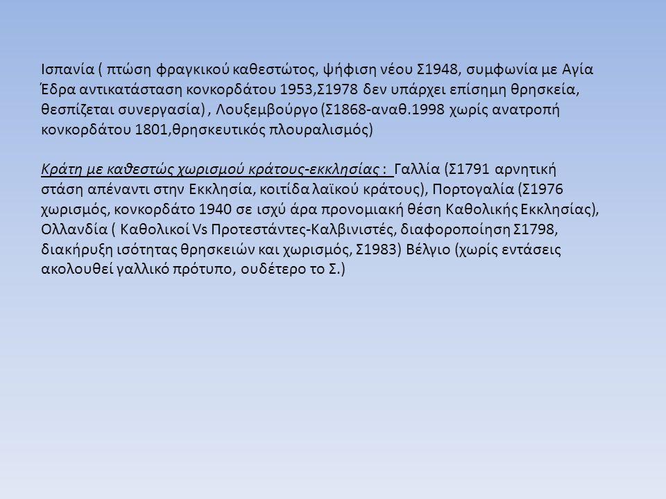 Ισπανία ( πτώση φραγκικού καθεστώτος, ψήφιση νέου Σ1948, συμφωνία με Αγία Έδρα αντικατάσταση κονκορδάτου 1953,Σ1978 δεν υπάρχει επίσημη θρησκεία, θεσπίζεται συνεργασία), Λουξεμβούργο (Σ1868-αναθ.1998 χωρίς ανατροπή κονκορδάτου 1801,θρησκευτικός πλουραλισμός) Κράτη με καθεστώς χωρισμού κράτους-εκκλησίας : Γαλλία (Σ1791 αρνητική στάση απέναντι στην Εκκλησία, κοιτίδα λαϊκού κράτους), Πορτογαλία (Σ1976 χωρισμός, κονκορδάτο 1940 σε ισχύ άρα προνομιακή θέση Καθολικής Εκκλησίας), Ολλανδία ( Καθολικοί Vs Προτεστάντες-Καλβινιστές, διαφοροποίηση Σ1798, διακήρυξη ισότητας θρησκειών και χωρισμός, Σ1983) Βέλγιο (χωρίς εντάσεις ακολουθεί γαλλικό πρότυπο, ουδέτερο το Σ.)