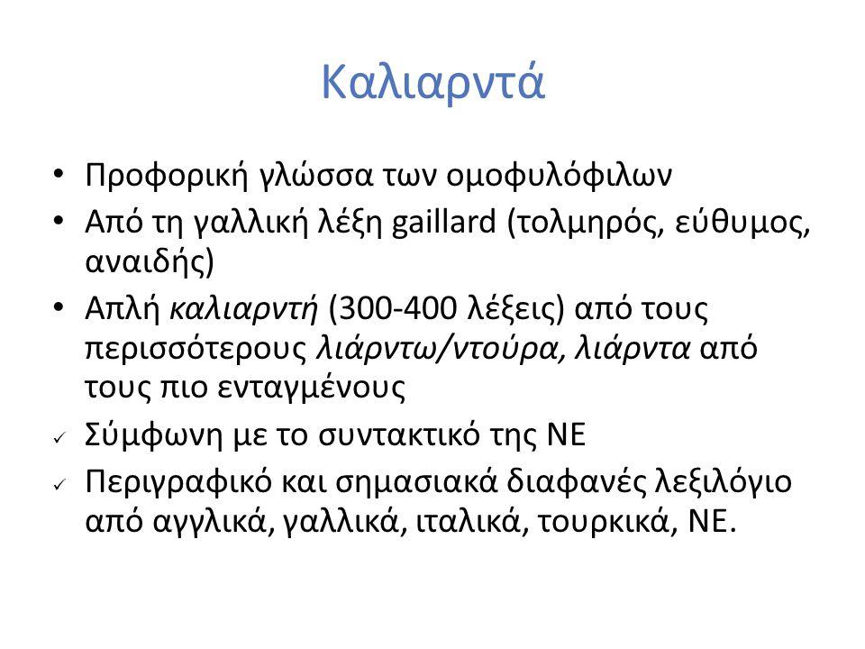 Καλιαρντά Προφορική γλώσσα των ομοφυλόφιλων Από τη γαλλική λέξη gaillard (τολμηρός, εύθυμος, αναιδής) Απλή καλιαρντή (300-400 λέξεις) από τους περισσό