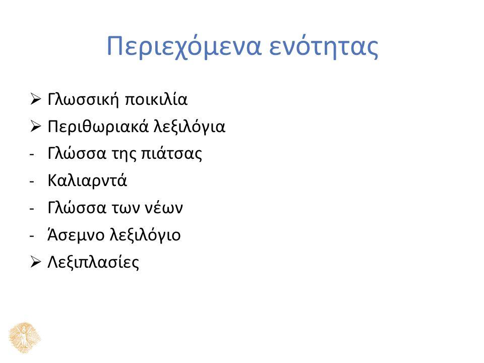 Περιεχόμενα ενότητας  Γλωσσική ποικιλία  Περιθωριακά λεξιλόγια - Γλώσσα της πιάτσας - Καλιαρντά - Γλώσσα των νέων - Άσεμνο λεξιλόγιο  Λεξιπλασίες