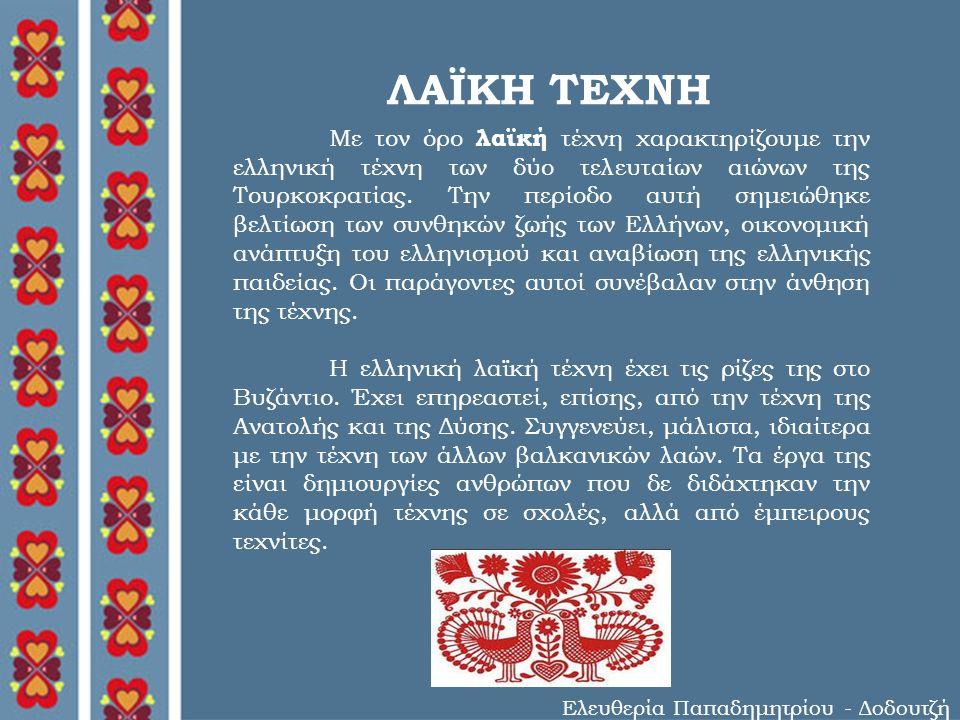 ΛΑΪΚΗ ΤΕΧΝΗ Ελευθερία Παπαδημητρίου - Δοδουτζή Με τον όρο λαϊκή τέχνη χαρακτηρίζουμε την ελληνική τέχνη των δύο τελευταίων αιώνων της Τουρκοκρατίας.