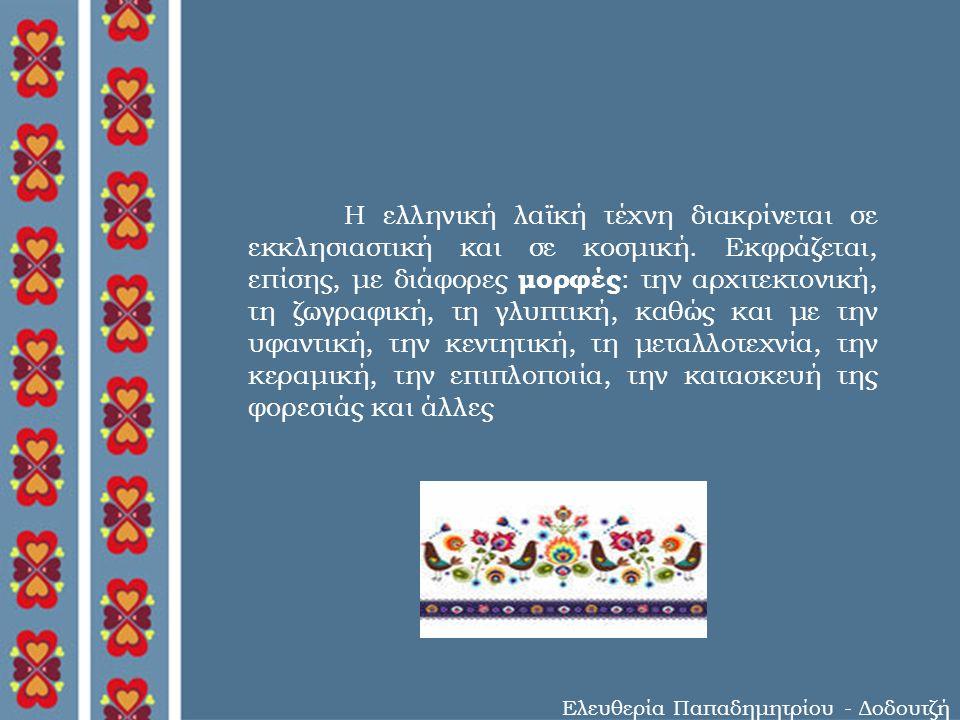Ελευθερία Παπαδημητρίου - Δοδουτζή Η ελληνική λαϊκή τέχνη διακρίνεται σε εκκλησιαστική και σε κοσμική.