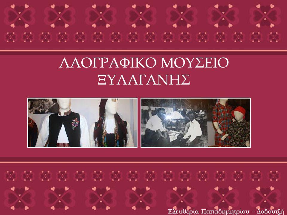 ΛΑΟΓΡΑΦΙΚΟ ΜΟΥΣΕΙΟ ΞΥΛΑΓΑΝΗΣ Ελευθερία Παπαδημητρίου - Δοδουτζή