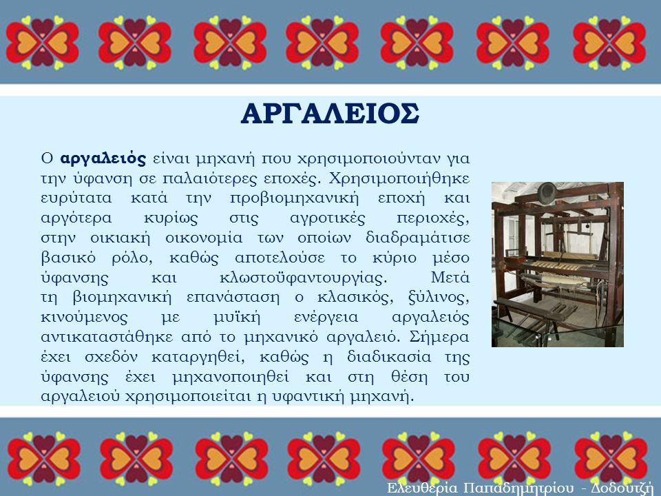 ΑΡΓΑΛΕΙΟΣ Ελευθερία Παπαδημητρίου - Δοδουτζή Ο αργαλειός είναι μηχανή που χρησιμοποιούνταν για την ύφανση σε παλαιότερες εποχές.