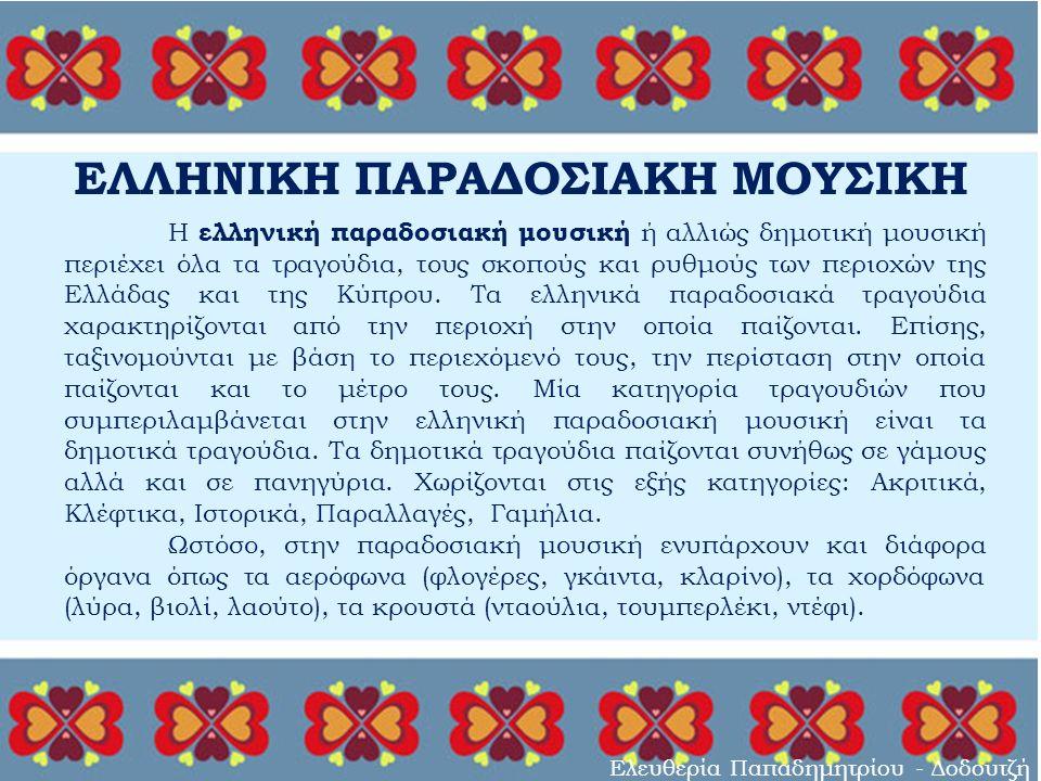 ΕΛΛΗΝΙΚΗ ΠΑΡΑΔΟΣΙΑΚΗ ΜΟΥΣΙΚΗ Ελευθερία Παπαδημητρίου - Δοδουτζή Η ελληνική παραδοσιακή μουσική ή αλλιώς δημοτική μουσική περιέχει όλα τα τραγούδια, τους σκοπούς και ρυθμούς των περιοχών της Ελλάδας και της Κύπρου.