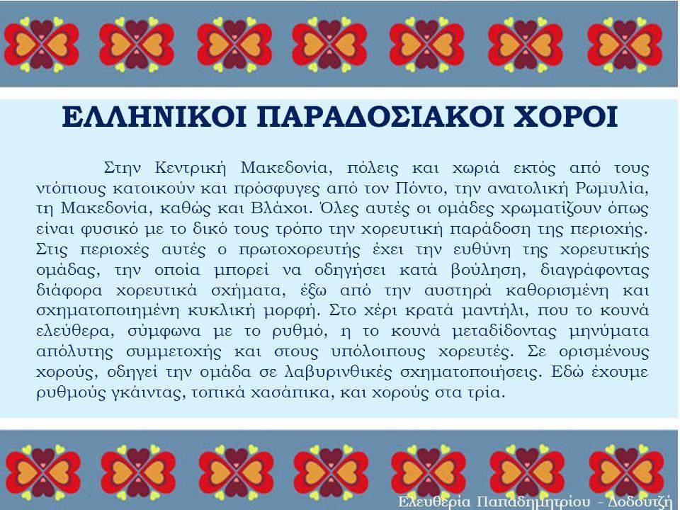 ΕΛΛΗΝΙΚΟΙ ΠΑΡΑΔΟΣΙΑΚΟΙ ΧΟΡΟΙ Ελευθερία Παπαδημητρίου - Δοδουτζή Στην Κεντρική Μακεδονία, πόλεις και χωριά εκτός από τους ντόπιους κατοικούν και πρόσφυγες από τον Πόντο, την ανατολική Ρωμυλία, τη Μακεδονία, καθώς και Βλάχοι.