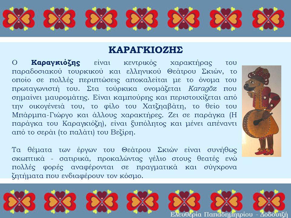 ΚΑΡΑΓΚΙΟΖΗΣ Ελευθερία Παπαδημητρίου - Δοδουτζή Ο Καραγκιόζης είναι κεντρικός χαρακτήρας του παραδοσιακού τουρκικού και ελληνικού Θεάτρου Σκιών, το οποίο σε πολλές περιπτώσεις αποκαλείται με το όνομα του πρωταγωνιστή του.