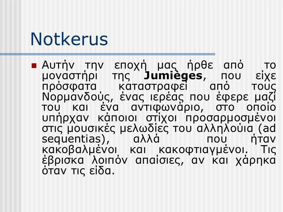Notkerus Αυτήν την εποχή μας ήρθε από το μοναστήρι της Jumièges, που είχε πρόσφατα καταστραφεί από τους Νορμανδούς, ένας ιερέας που έφερε μαζί του και ένα αντιφωνάριο, στο οποίο υπήρχαν κάποιοι στίχοι προσαρμοσμένοι στις μουσικές μελωδίες του αλληλούια (ad sequentias), αλλά που ήταν κακοβαλμένοι και κακοφτιαγμένοι.