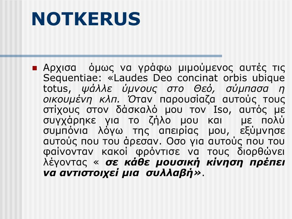 NOTKERUS Αρχισα όμως να γράφω μιμούμενος αυτές τις Sequentiae: «Laudes Deo concinat orbis ubique totus, ψάλλε ύμνους στο Θεό, σύμπασα η οικουμένη κλπ.
