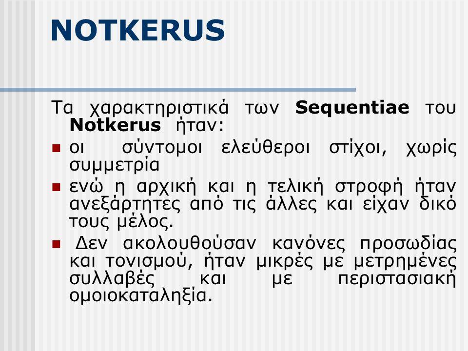 NOTKERUS Τα χαρακτηριστικά των Sequentiae του Notkerus ήταν: οι σύντομοι ελεύθεροι στίχοι, χωρίς συμμετρία ενώ η αρχική και η τελική στροφή ήταν ανεξάρτητες από τις άλλες και είχαν δικό τους μέλος.