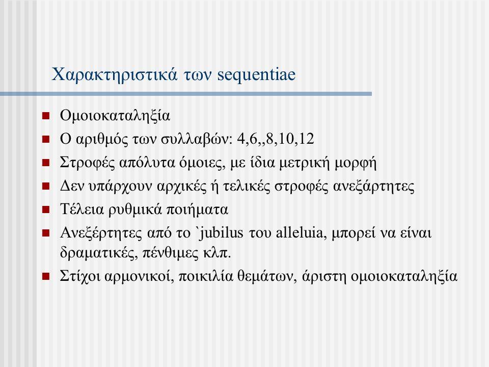 Χαρακτηριστικά των sequentiae Ομοιοκαταληξία Ο αριθμός των συλλαβών: 4,6,,8,10,12 Στροφές απόλυτα όμοιες, με ίδια μετρική μορφή Δεν υπάρχουν αρχικές ή τελικές στροφές ανεξάρτητες Τέλεια ρυθμικά ποιήματα Ανεξέρτητες από το `jubilus του alleluia, μπορεί να είναι δραματικές, πένθιμες κλπ.