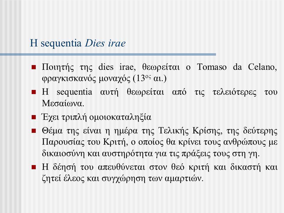 Η sequentia Dies irae Ποιητής της dies irae, θεωρείται ο Tomaso da Celano, φραγκισκανός μοναχός (13 ος αι.) Η sequentia αυτή θεωρείται από τις τελειότερες του Μεσαίωνα.