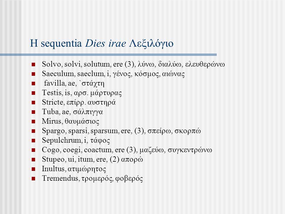 Η sequentia Dies irae Λεξιλόγιο Solvo, solvi, solutum, ere (3), λύνω, διαλύω, ελευθερώνω Saeculum, saeclum, i, γένος, κόσμος, αιώνας favilla, ae, `στάχτη Testis, is, αρσ.