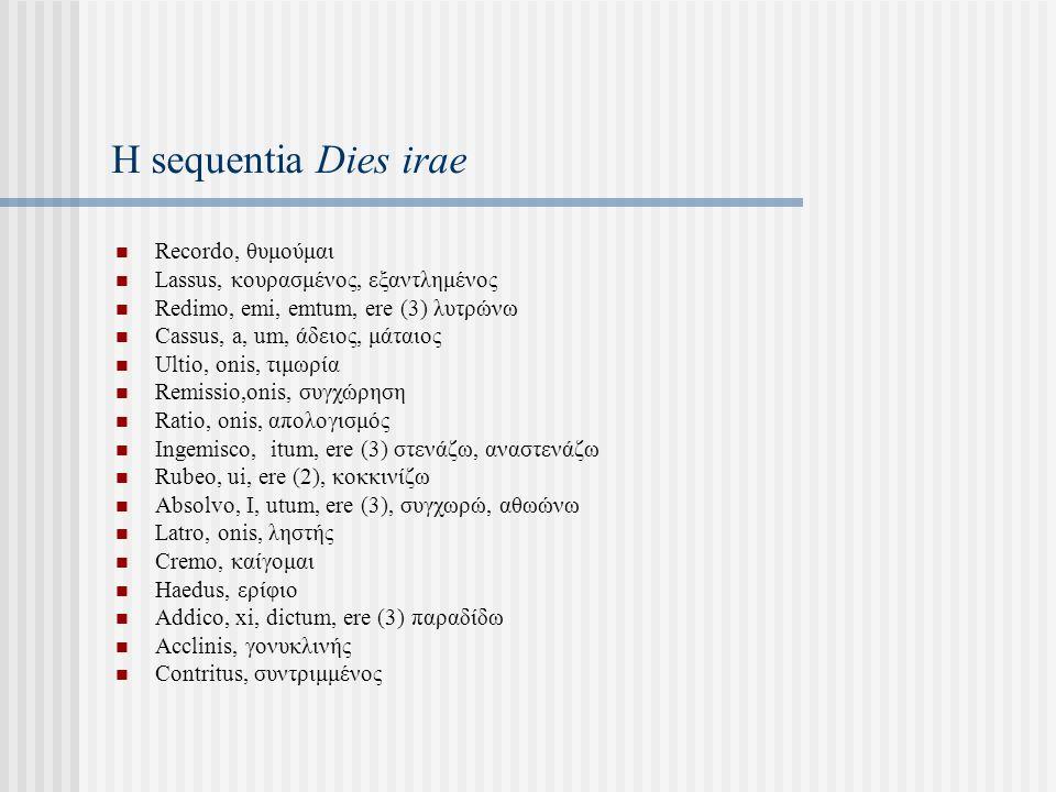 Η sequentia Dies irae Recordo, θυμούμαι Lassus, κουρασμένος, εξαντλημένος Redimo, emi, emtum, ere (3) λυτρώνω Cassus, a, um, άδειος, μάταιος Ultio, onis, τιμωρία Remissio,onis, συγχώρηση Ratio, onis, απολογισμός Ingemisco, itum, ere (3) στενάζω, αναστενάζω Rubeo, ui, ere (2), κοκκινίζω Absolvo, I, utum, ere (3), συγχωρώ, αθωώνω Latro, onis, ληστής Cremο, καίγομαι Haedus, ερίφιο Addico, xi, dictum, ere (3) παραδίδω Acclinis, γονυκλινής Contritus, συντριμμένος