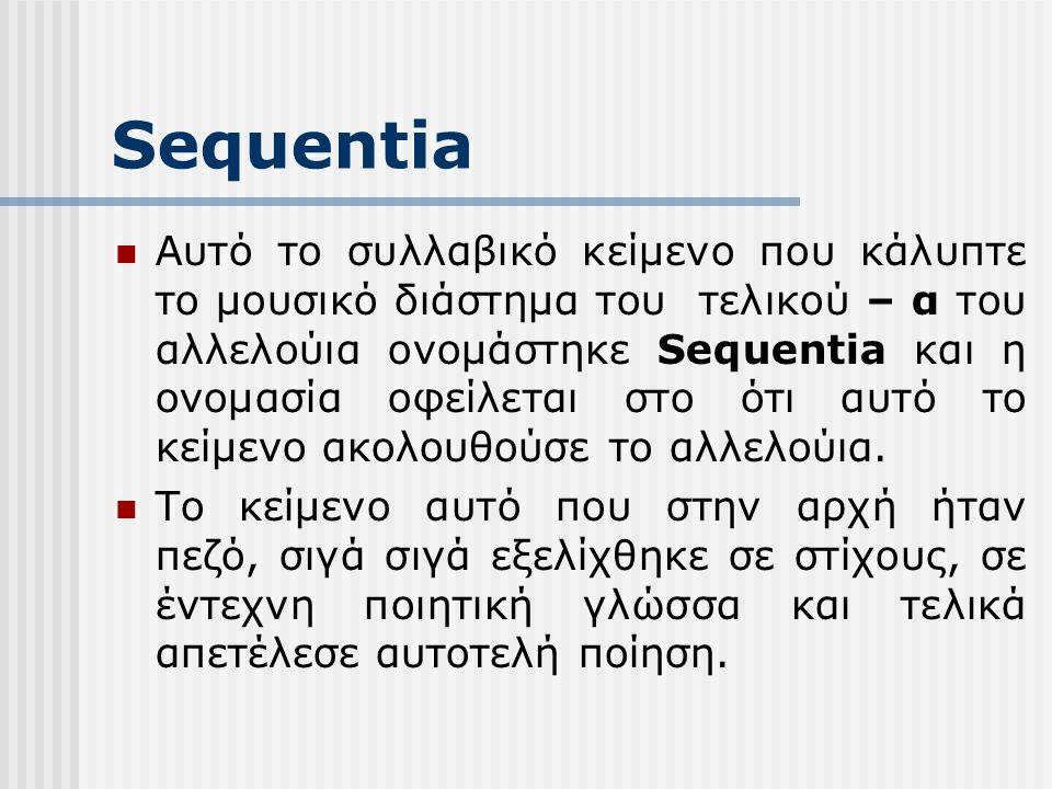 Sequentia Αυτό το συλλαβικό κείμενο που κάλυπτε το μουσικό διάστημα του τελικού – α του αλλελούια ονομάστηκε Sequentia και η ονομασία οφείλεται στο ότι αυτό το κείμενο ακολουθούσε το αλλελούια.