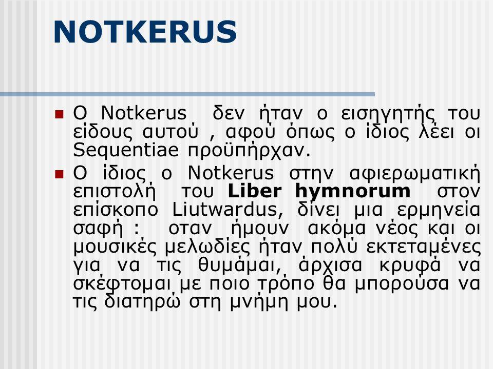 NOTKERUS Ο Notkerus δεν ήταν ο εισηγητής του είδους αυτού, αφού όπως ο ίδιος λέει οι Sequentiae προϋπήρχαν.