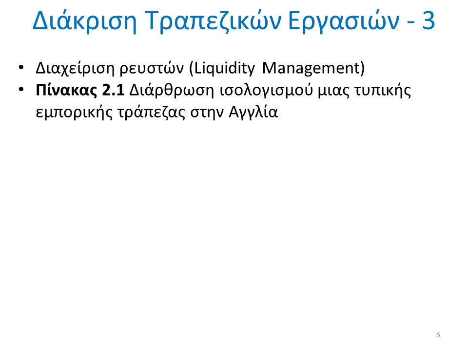 Διαχείριση ρευστών (Liquidity Management) Πίνακας 2.1 Διάρθρωση ισολογισμού μιας τυπικής εμπορικής τράπεζας στην Αγγλία 6 Διάκριση Τραπεζικών Εργασιών - 3
