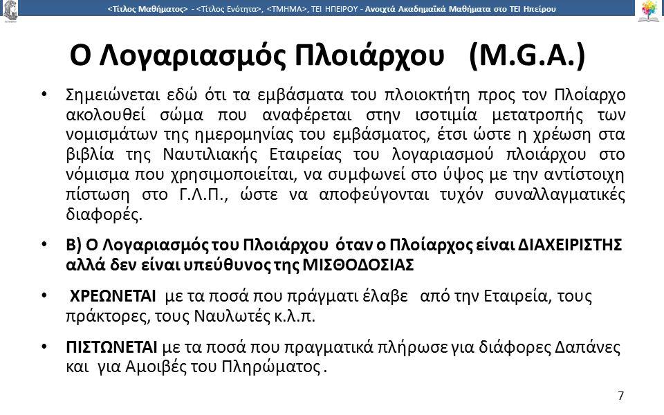 7 -,, ΤΕΙ ΗΠΕΙΡΟΥ - Ανοιχτά Ακαδημαϊκά Μαθήματα στο ΤΕΙ Ηπείρου O Λογαριασμός Πλοιάρχου (M.G.A.) Σημειώνεται εδώ ότι τα εμβάσματα του πλοιοκτήτη προς τον Πλοίαρχο ακολουθεί σώμα που αναφέρεται στην ισοτιμία μετατροπής των νομισμάτων της ημερομηνίας του εμβάσματος, έτσι ώστε η χρέωση στα βιβλία της Ναυτιλιακής Εταιρείας του λογαριασμού πλοιάρχου στο νόμισμα που χρησιμοποιείται, να συμφωνεί στο ύψος με την αντίστοιχη πίστωση στο Γ.Λ.Π., ώστε να αποφεύγονται τυχόν συναλλαγματικές διαφορές.