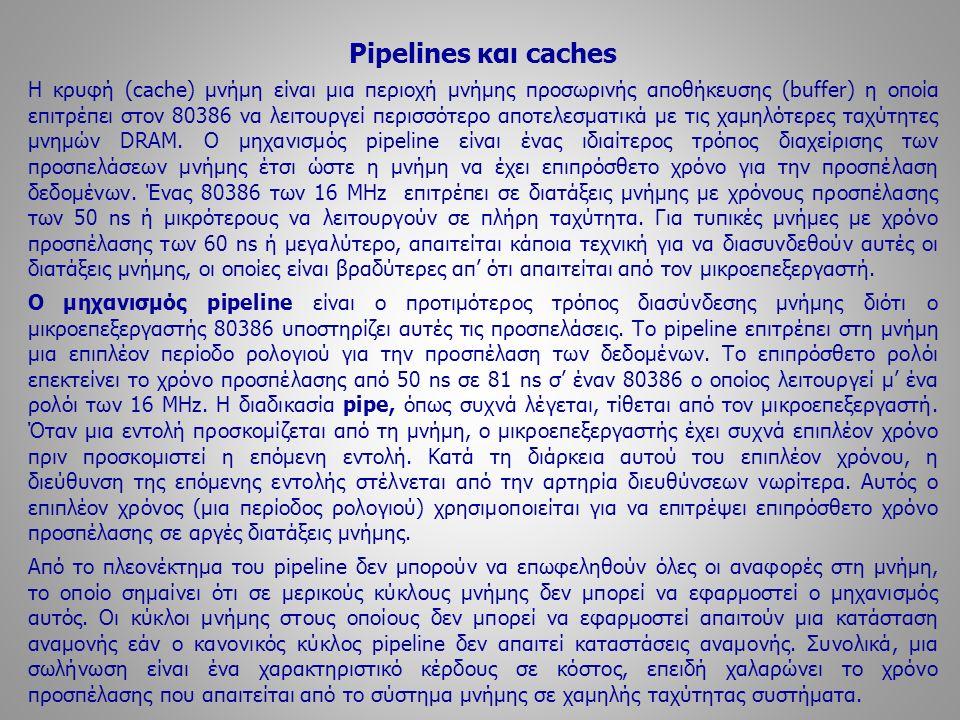 Pipelines και caches Η κρυφή (cache) μνήμη είναι μια περιοχή μνήμης προσωρινής αποθήκευσης (buffer) η οποία επιτρέπει στον 80386 να λειτουργεί περισσό