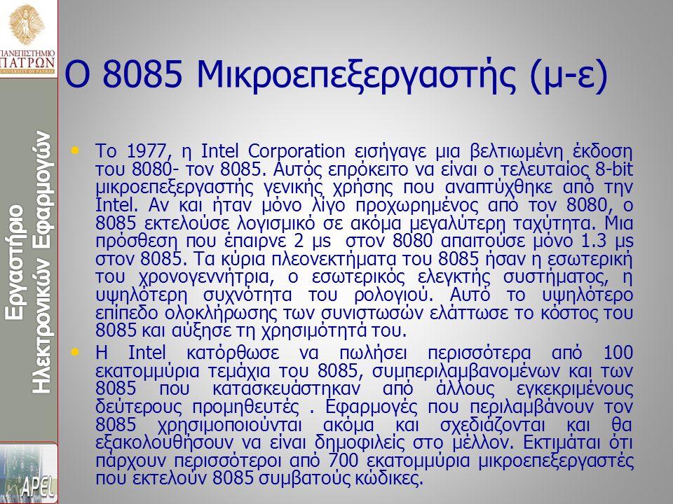 Ο 8085 Μικροεπεξεργαστής (μ-ε) Το 1977, η Intel Corporation εισήγαγε μια βελτιωμένη έκδοση του 8080- τον 8085. Αυτός επρόκειτο να είναι ο τελευταίος 8