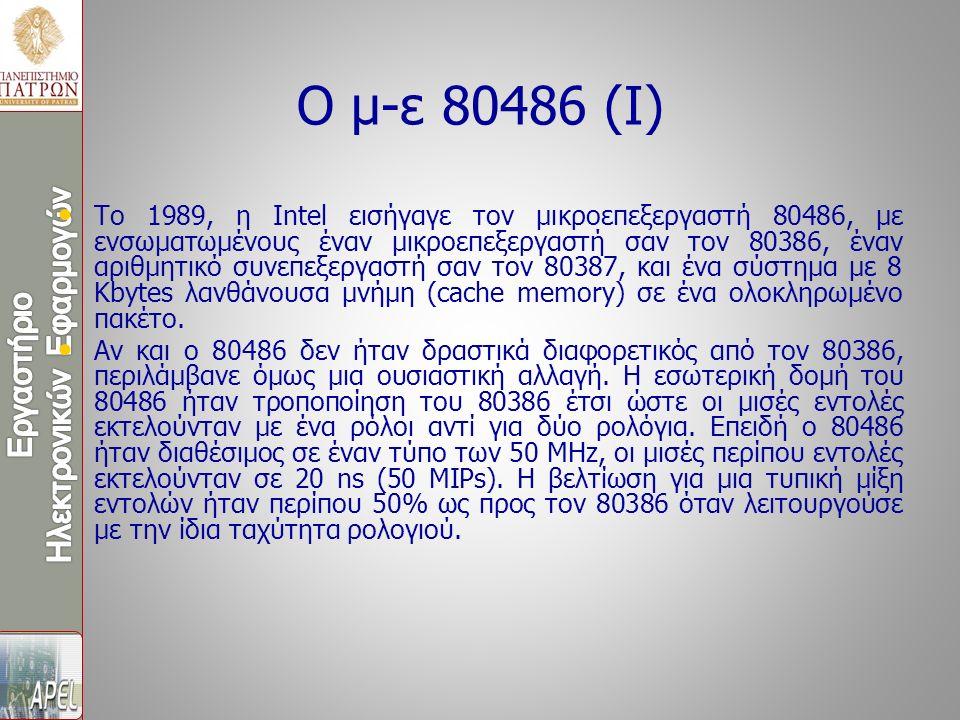 Ο μ-ε 80486 (I) Το 1989, η Intel εισήγαγε τον μικροεπεξεργαστή 80486, με ενσωματωμένους έναν μικροεπεξεργαστή σαν τον 80386, έναν αριθμητικό συνεπεξερ