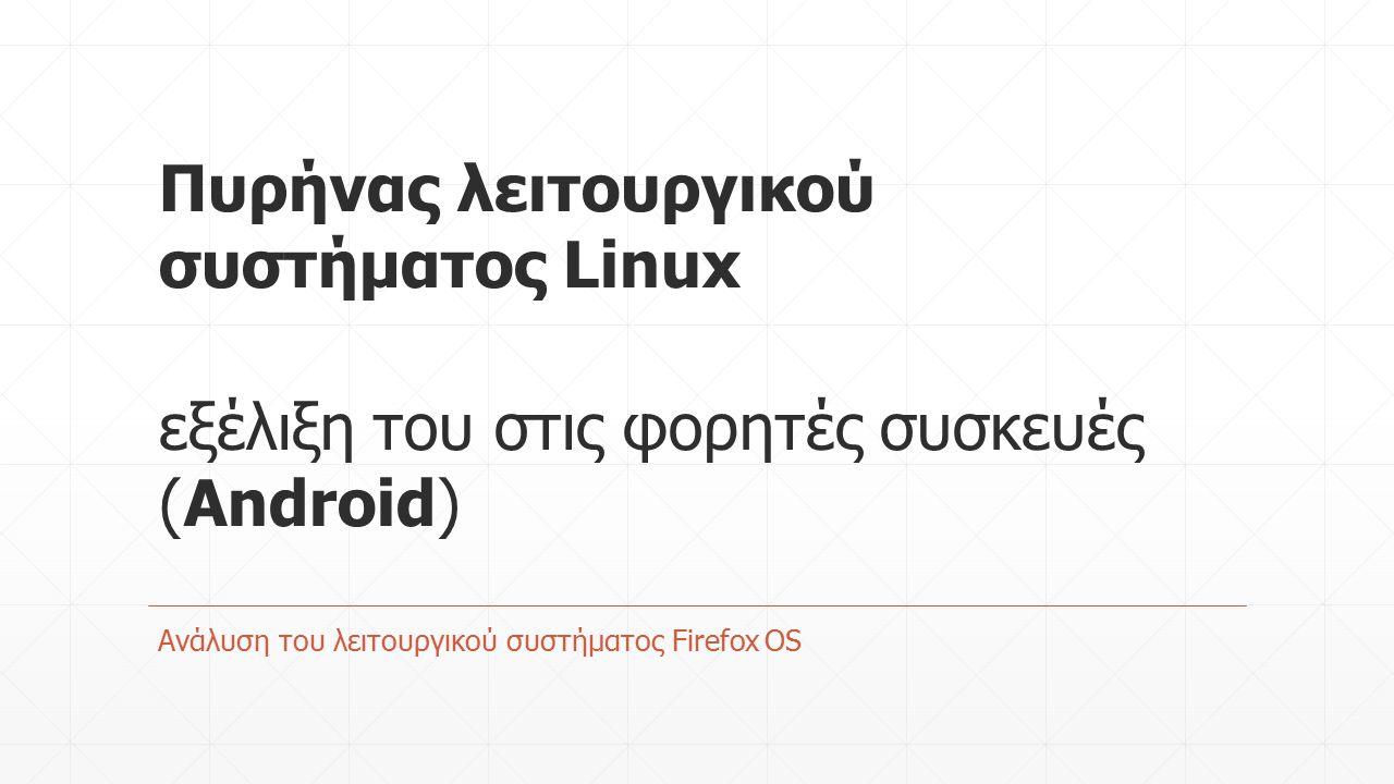 Πυρήνας λειτουργικού συστήματος Linux εξέλιξη του στις φορητές συσκευές (Android) Ανάλυση του λειτουργικού συστήματος Firefox OS