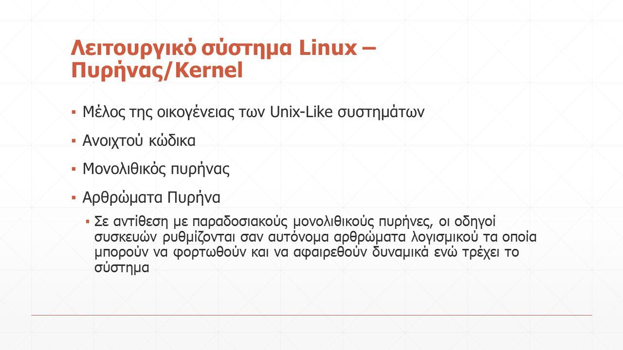 Λειτουργικό σύστημα Linux – Πυρήνας/Kernel ▪ Μέλος της οικογένειας των Unix-Like συστημάτων ▪ Ανοιχτού κώδικα ▪ Μονολιθικός πυρήνας ▪ Αρθρώματα Πυρήνα ▪ Σε αντίθεση με παραδοσιακούς μονολιθικούς πυρήνες, οι οδηγοί συσκευών ρυθμίζονται σαν αυτόνομα αρθρώματα λογισμικού τα οποία μπορούν να φορτωθούν και να αφαιρεθούν δυναμικά ενώ τρέχει το σύστημα