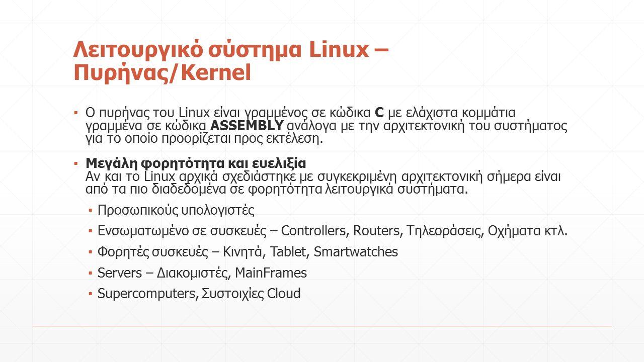 Λειτουργικό σύστημα Linux – Πυρήνας/Kernel ▪ O πυρήνας του Linux είναι γραμμένος σε κώδικα C με ελάχιστα κομμάτια γραμμένα σε κώδικα ASSEMBLY ανάλογα με την αρχιτεκτονική του συστήματος για το οποίο προορίζεται προς εκτέλεση.