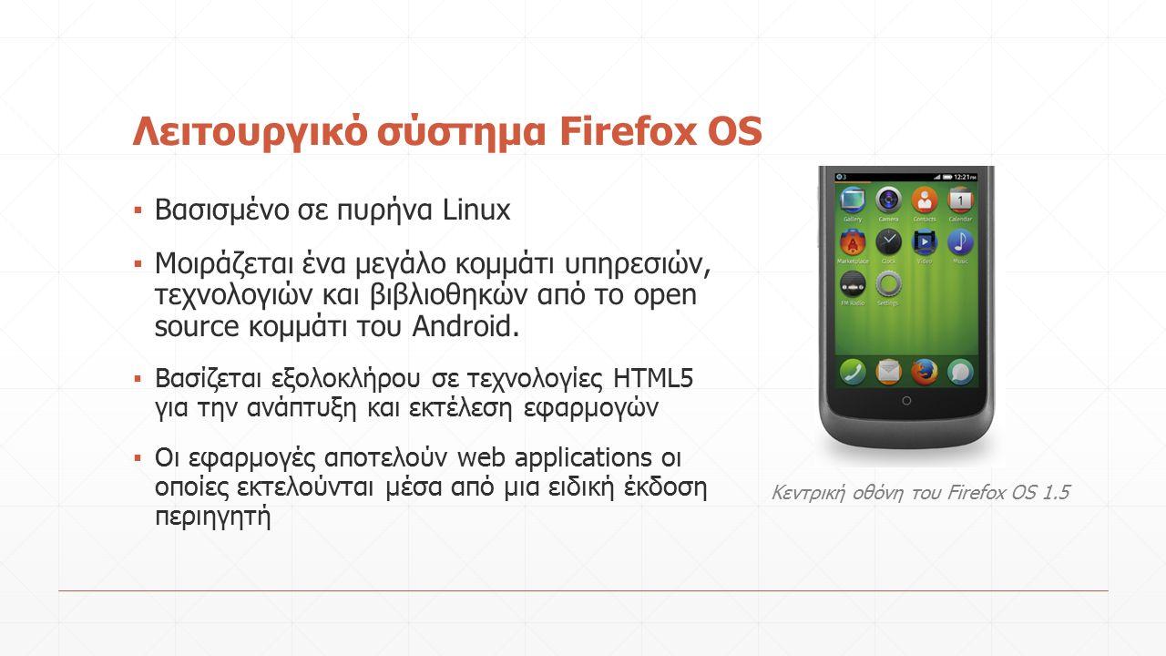 Λειτουργικό σύστημα Firefox OS ▪ Βασισμένο σε πυρήνα Linux ▪ Μοιράζεται ένα μεγάλο κομμάτι υπηρεσιών, τεχνολογιών και βιβλιοθηκών από το open source κομμάτι του Android.