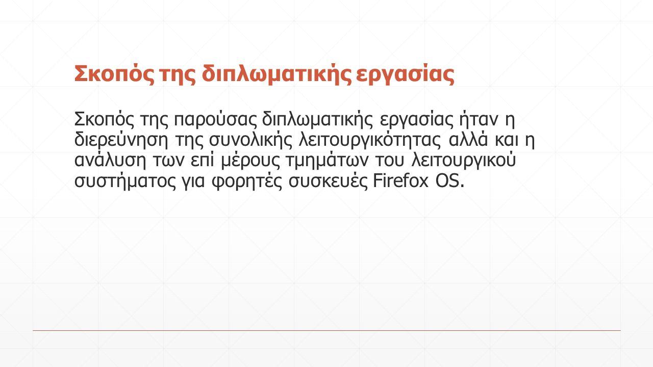 Αναφορά στην εξέλιξη του λειτουργικού Firefox OS ▪ Βασικά τμήματα ενός λειτουργικού συστήματος (έμφαση στον πυρήνα/Kernel) ▪ Αναφορά στο ΛΣ Linux και στον πυρήνα αυτού (Linux Kernel) ▪ Μονοπάτι εξέλιξης από το σύστημα Linux στα ΛΣ φορητών συσκευών Android και κατόπιν στο Firefox OS ▪ Αναφορά στα σύγχρονα πρότυπα διαδικτυακών εφαρμογών (HTML, CSS, Javascript) τα οποία αποτελούν πυρήνα της φιλοσοφίας του Firefox OS