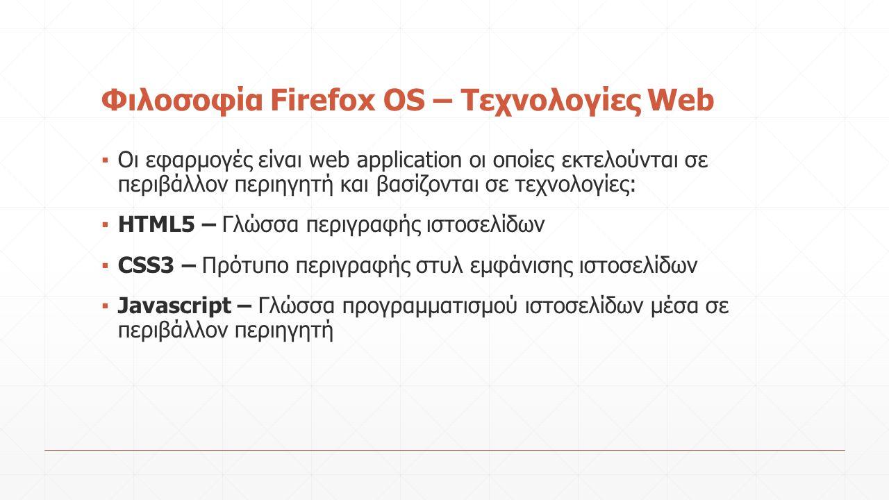 Φιλοσοφία Firefox OS – Τεχνολογίες Web ▪ Οι εφαρμογές είναι web application οι οποίες εκτελούνται σε περιβάλλον περιηγητή και βασίζονται σε τεχνολογίες: ▪ ΗΤΜL5 – Γλώσσα περιγραφής ιστοσελίδων ▪ CSS3 – Πρότυπο περιγραφής στυλ εμφάνισης ιστοσελίδων ▪ Javascript – Γλώσσα προγραμματισμού ιστοσελίδων μέσα σε περιβάλλον περιηγητή