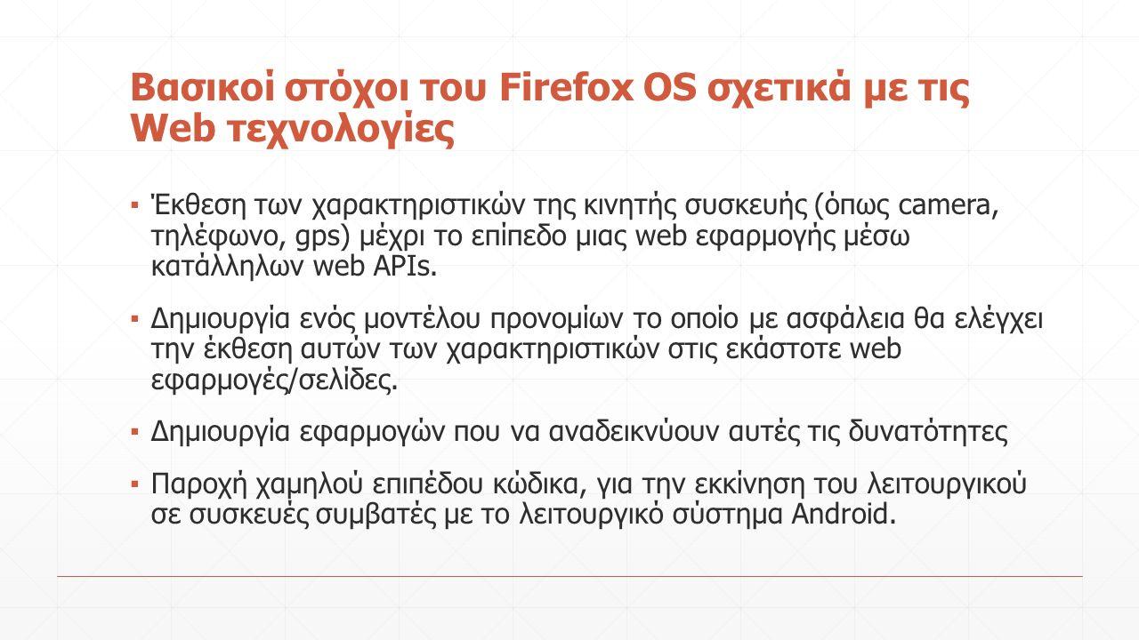 Βασικοί στόχοι του Firefox OS σχετικά με τις Web τεχνολογίες ▪ Έκθεση των χαρακτηριστικών της κινητής συσκευής (όπως camera, τηλέφωνο, gps) μέχρι το επίπεδο μιας web εφαρμογής μέσω κατάλληλων web APIs.