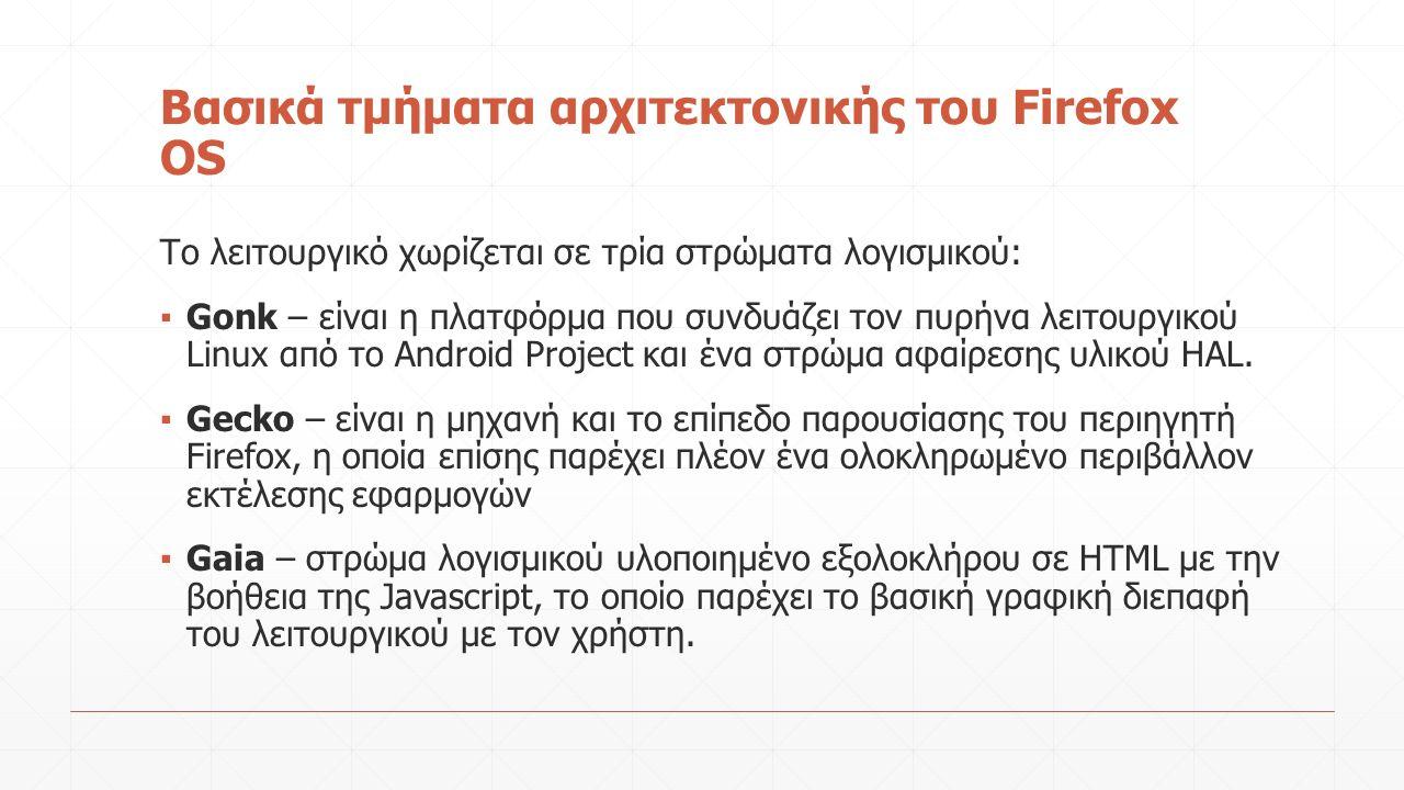Βασικά τμήματα αρχιτεκτονικής του Firefox OS Το λειτουργικό χωρίζεται σε τρία στρώματα λογισμικού: ▪ Gonk – είναι η πλατφόρμα που συνδυάζει τον πυρήνα λειτουργικού Linux από το Android Project και ένα στρώμα αφαίρεσης υλικού HAL.