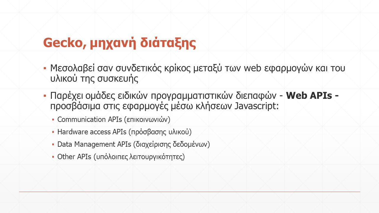 Gecko, μηχανή διάταξης ▪ Μεσολαβεί σαν συνδετικός κρίκος μεταξύ των web εφαρμογών και του υλικού της συσκευής ▪ Παρέχει ομάδες ειδικών προγραμματιστικών διεπαφών - Web APIs - προσβάσιμα στις εφαρμογές μέσω κλήσεων Javascript: ▪ Communication APIs (επικοινωνιών) ▪ Hardware access APIs (πρόσβασης υλικού) ▪ Data Management ΑPIs (διαχείρισης δεδομένων) ▪ Οther APIs (υπόλοιπες λειτουργικότητες)