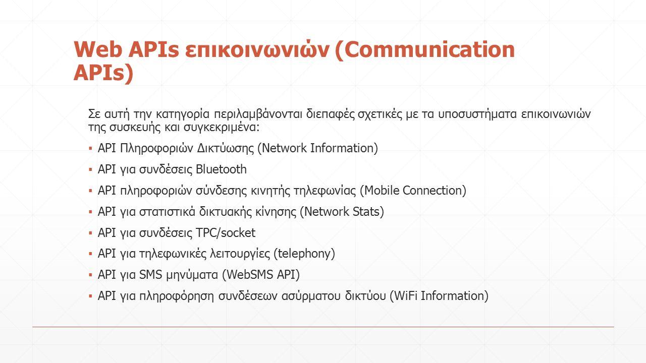 Web APIs επικοινωνιών (Communication APIs) Σε αυτή την κατηγορία περιλαμβάνονται διεπαφές σχετικές με τα υποσυστήματα επικοινωνιών της συσκευής και συγκεκριμένα: ▪ API Πληροφοριών Δικτύωσης (Network Information) ▪ API για συνδέσεις Bluetooth ▪ ΑPI πληροφοριών σύνδεσης κινητής τηλεφωνίας (Mobile Connection) ▪ API για στατιστικά δικτυακής κίνησης (Network Stats) ▪ API για συνδέσεις TPC/socket ▪ API για τηλεφωνικές λειτουργίες (telephony) ▪ API για SMS μηνύματα (WebSMS API) ▪ API για πληροφόρηση συνδέσεων ασύρματου δικτύου (WiFi Information)