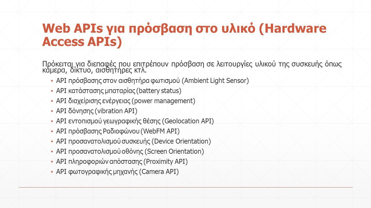 Web APIs για πρόσβαση στο υλικό (Hardware Access APIs) Πρόκειται για διεπαφές που επιτρέπουν πρόσβαση σε λειτουργίες υλικού της συσκευής όπως κάμερα, δίκτυο, αισθητήρες κτλ.