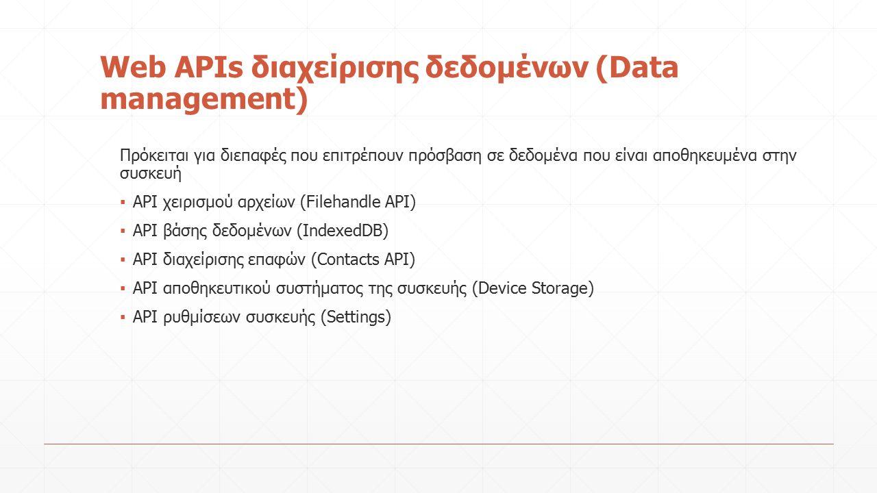 Web APIs διαχείρισης δεδομένων (Data management) Πρόκειται για διεπαφές που επιτρέπουν πρόσβαση σε δεδομένα που είναι αποθηκευμένα στην συσκευή ▪ API χειρισμού αρχείων (Filehandle API) ▪ API βάσης δεδομένων (IndexedDB) ▪ API διαχείρισης επαφών (Contacts API) ▪ API αποθηκευτικού συστήματος της συσκευής (Device Storage) ▪ API ρυθμίσεων συσκευής (Settings)
