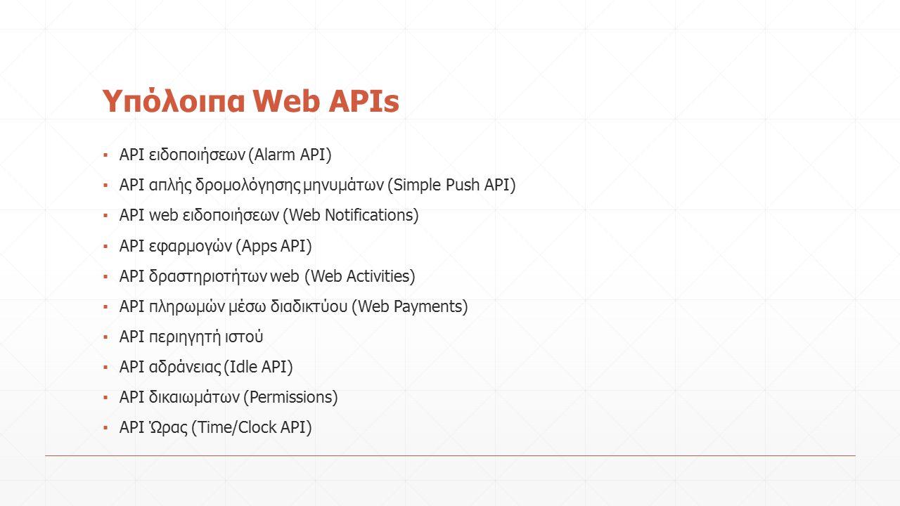 Υπόλοιπα Web APIs ▪ API ειδοποιήσεων (Alarm API) ▪ API απλής δρομολόγησης μηνυμάτων (Simple Push API) ▪ API web ειδοποιήσεων (Web Notifications) ▪ API εφαρμογών (Apps API) ▪ API δραστηριοτήτων web (Web Activities) ▪ API πληρωμών μέσω διαδικτύου (Web Payments) ▪ API περιηγητή ιστού ▪ API αδράνειας (Idle API) ▪ API δικαιωμάτων (Permissions) ▪ API Ώρας (Time/Clock API)