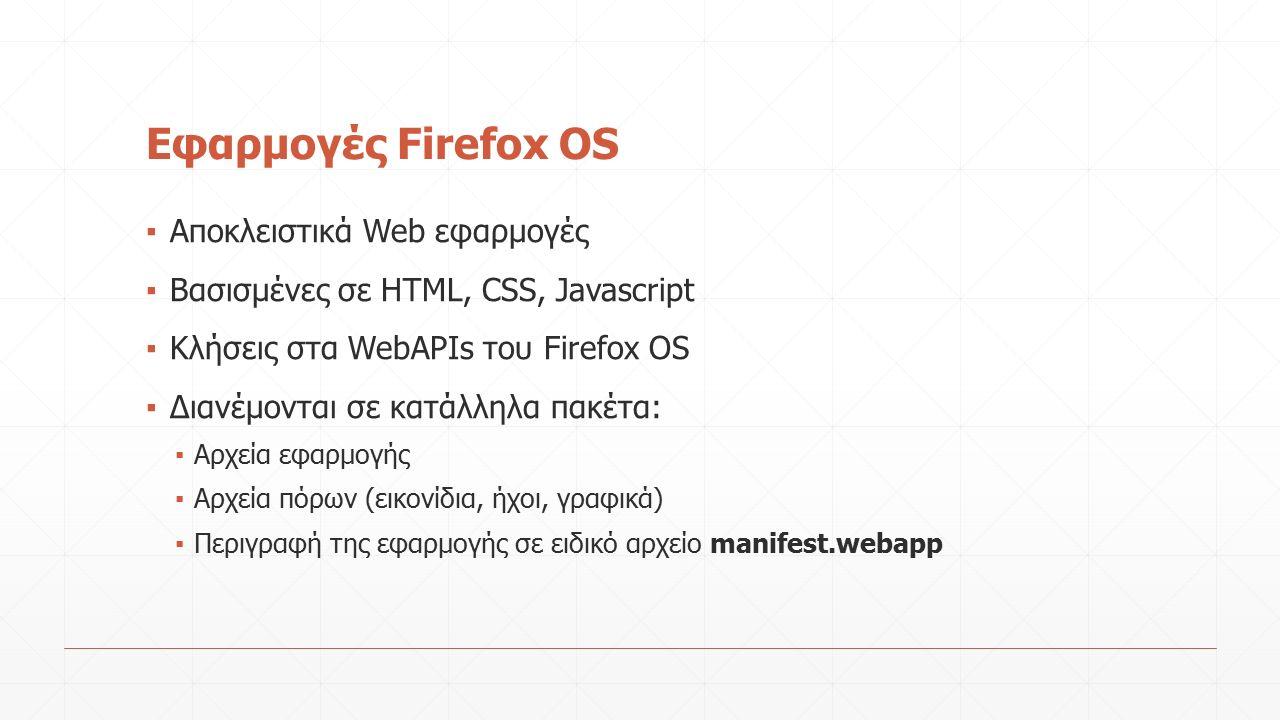 Εφαρμογές Firefox OS ▪ Αποκλειστικά Web εφαρμογές ▪ Βασισμένες σε HTML, CSS, Javascript ▪ Κλήσεις στα WebAPIs του Firefox OS ▪ Διανέμονται σε κατάλληλα πακέτα: ▪ Αρχεία εφαρμογής ▪ Αρχεία πόρων (εικονίδια, ήχοι, γραφικά) ▪ Περιγραφή της εφαρμογής σε ειδικό αρχείο manifest.webapp