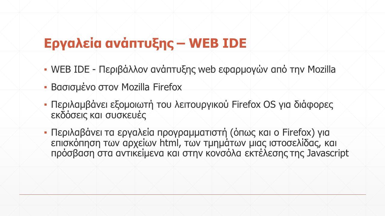 Εργαλεία ανάπτυξης – WEB IDE ▪ WEB IDE - Περιβάλλον ανάπτυξης web εφαρμογών από την Mozilla ▪ Βασισμένο στον Mozilla Firefox ▪ Περιλαμβάνει εξομοιωτή του λειτουργικού Firefox OS για διάφορες εκδόσεις και συσκευές ▪ Περιλαβάνει τα εργαλεία προγραμματιστή (όπως και ο Firefox) για επισκόπηση των αρχείων html, των τμημάτων μιας ιστοσελίδας, και πρόσβαση στα αντικείμενα και στην κονσόλα εκτέλεσης της Javascript