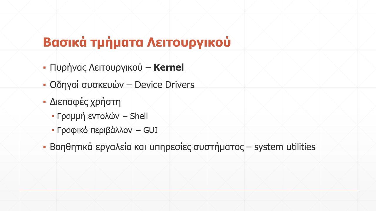 Βασικά τμήματα Λειτουργικού ▪ Πυρήνας Λειτουργικού – Kernel ▪ Οδηγοί συσκευών – Device Drivers ▪ Διεπαφές χρήστη ▪ Γραμμή εντολών – Shell ▪ Γραφικό περιβάλλον – GUI ▪ Βοηθητικά εργαλεία και υπηρεσίες συστήματος – system utilities