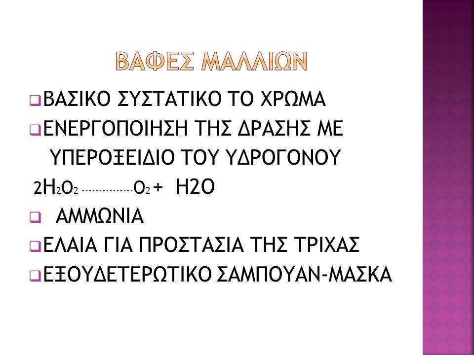  ΒΑΣΙΚΟ ΣΥΣΤΑΤΙΚΟ ΤΟ ΧΡΩΜΑ  ΕΝΕΡΓΟΠΟΙΗΣΗ ΤΗΣ ΔΡΑΣΗΣ ΜΕ ΥΠΕΡΟΞΕΙΔΙΟ ΤΟΥ ΥΔΡΟΓΟΝΟΥ 2 Η 2 Ο 2 --------------- Ο 2 + Η2Ο  ΑΜΜΩΝΙΑ  ΕΛΑΙΑ ΓΙΑ ΠΡΟΣΤΑΣΙΑ ΤΗΣ ΤΡΙΧΑΣ  ΕΞΟΥΔΕΤΕΡΩΤΙΚΟ ΣΑΜΠΟΥΑΝ-ΜΑΣΚΑ