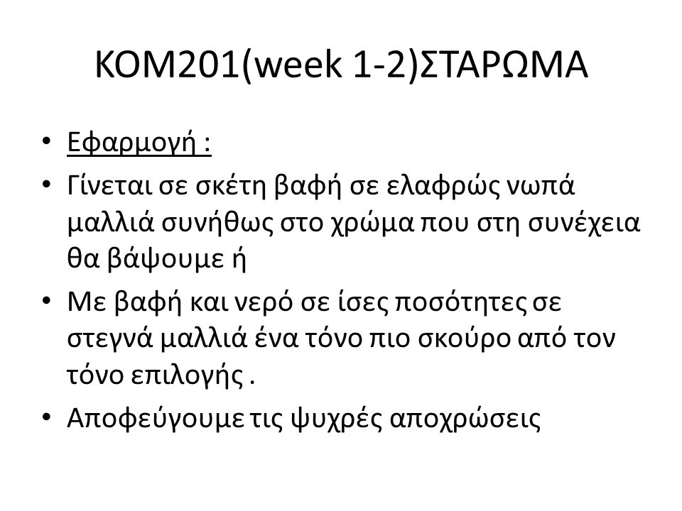 KOM201(week 1-2)ΣΤΑΡΩΜΑ Εφαρμογή : Γίνεται σε σκέτη βαφή σε ελαφρώς νωπά μαλλιά συνήθως στο χρώμα που στη συνέχεια θα βάψουμε ή Με βαφή και νερό σε ίσ