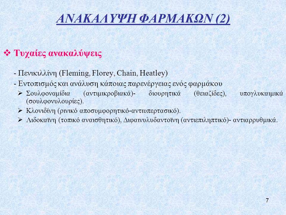 7 ΑΝΑΚΑΛΥΨΗ ΦΑΡΜΑΚΩΝ (2)  Τυχαίες ανακαλύψεις - Πενικιλλίνη (Fleming, Florey, Chain, Heatley) - Εντοπισμός και ανάλυση κάποιας παρενέργειας ενός φαρμάκου  Σουλφοναμίδια (αντιμικροβιακά)- διουρητικά (θειαζίδες), υπογλυκαιμικά (σουλφονυλουρίες).