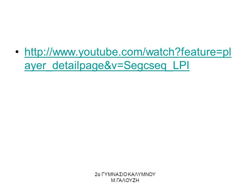 http://www.youtube.com/watch feature=pl ayer_detailpage&v=Segcseq_LPIhttp://www.youtube.com/watch feature=pl ayer_detailpage&v=Segcseq_LPI 2ο ΓΥΜΝΑΣΙΟ ΚΑΛΥΜΝΟΥ Μ.ΓΑΛΟΥΖΗ