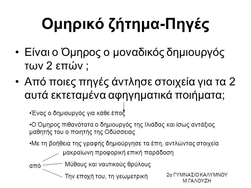 Ομηρικό ζήτημα-Πηγές Είναι ο Όμηρος ο μοναδικός δημιουργός των 2 επών ; Από ποιες πηγές άντλησε στοιχεία για τα 2 αυτά εκτεταμένα αφηγηματικά ποιήματα; Ένας ο δημιουργός για κάθε έπος Ο Όμηρος πιθανότατα ο δημιουργός της Ιλιάδας και ίσως αντάξιος μαθητής του ο ποιητής της Οδύσσειας Με τη βοήθεια της γραφής δημιούργησε τα έπη, αντλώντας στοιχεία από μακραίωνη προφορική επική παράδοση Μύθους και ναυτικούς θρύλους Την εποχή του, τη γεωμετρική 2ο ΓΥΜΝΑΣΙΟ ΚΑΛΥΜΝΟΥ Μ.ΓΑΛΟΥΖΗ